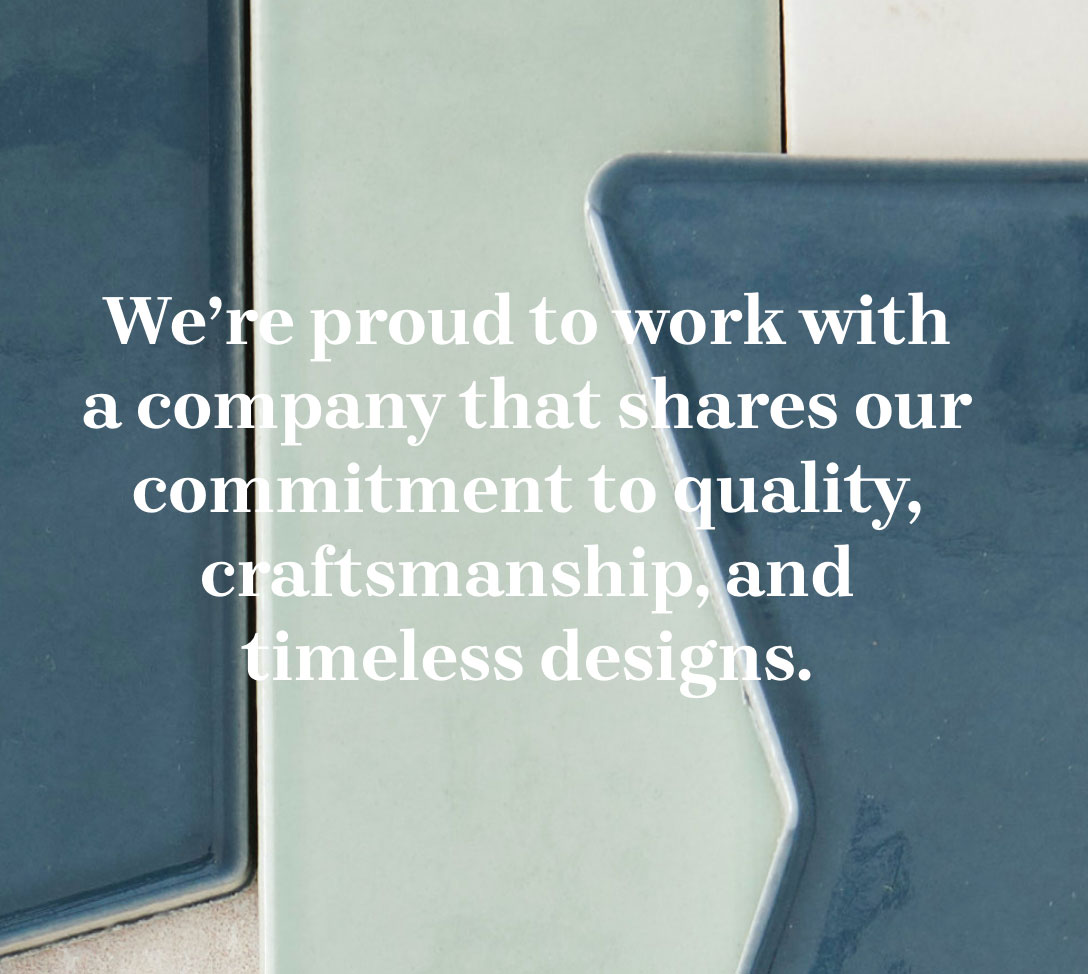 We're proud to work with a company that shares our commitment to quality, craftsmanship, and timeless designs.